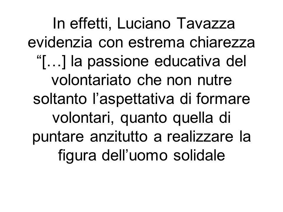In effetti, Luciano Tavazza evidenzia con estrema chiarezza […] la passione educativa del volontariato che non nutre soltanto l'aspettativa di formare volontari, quanto quella di puntare anzitutto a realizzare la figura dell'uomo solidale